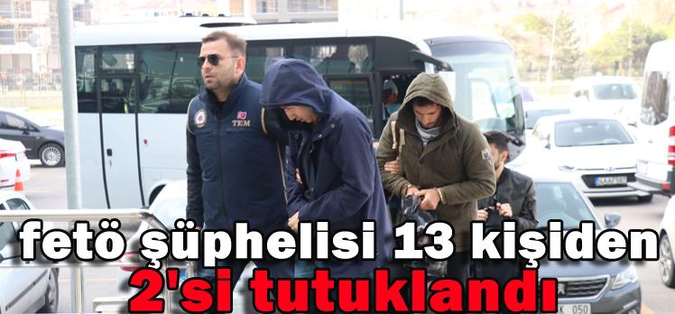 FETÖ ŞÜPHELİSİ 13 KİŞİDEN 2'Sİ TUTUKLANDI