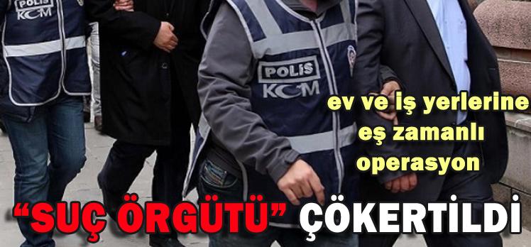 """""""SUÇ ÖRGÜTÜ"""" ÇÖKERTİLDİ"""