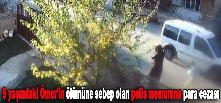 9 yaşındaki Ömer'in ölümüne sebep olan polis memuruna para cezası