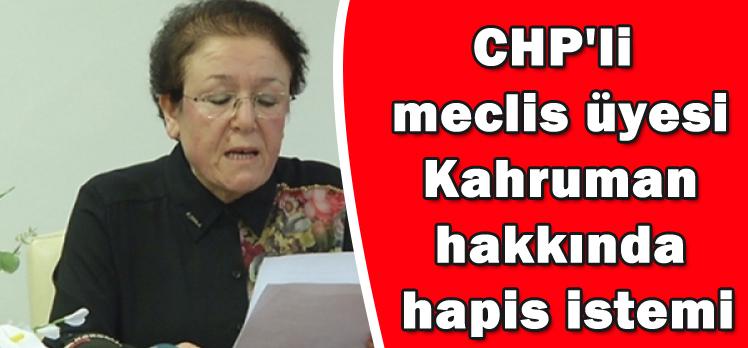 CHP'li  meclis üyesi  Kahruman  hakkında  hapis istemi