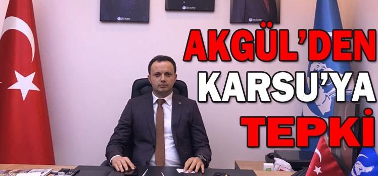 AKGÜL'DEN KARSU'YA TEPKİ