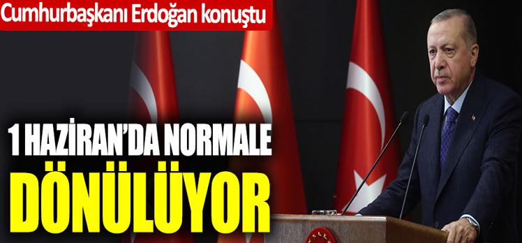 Cumhurbaşkanı Erdoğan konuştu; 1 Haziran'da normale dönülüyor