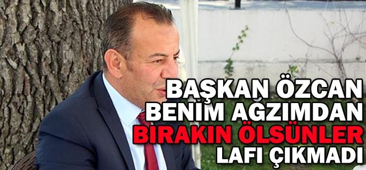"""BAŞKAN ÖZCAN BENİM AĞZIMDAN """"BIRAKIN ÖLSÜNLER"""" LAFI ÇIKMADI"""