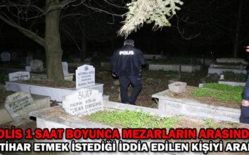 Polis 1 saat boyunca mezarların arasında intihar etmek istediği iddia edilen kişiyi aradı