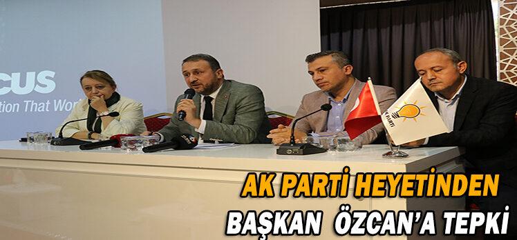 AK PARTİ HEYETİNDEN  BAŞKAN  ÖZCAN'A TEPKİ